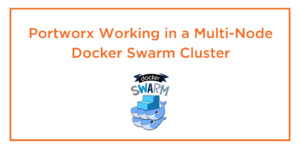 Portworx Working in a Multi-Node Docker Swarm Cluster