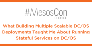 MesosCon 2017: What Building Multiple Scalable DC/OS Deployments Taught Me About Running Stateful Services on DC/OS